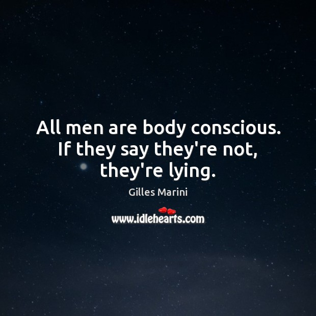 All men are body conscious. If they say they're not, they're lying. Image