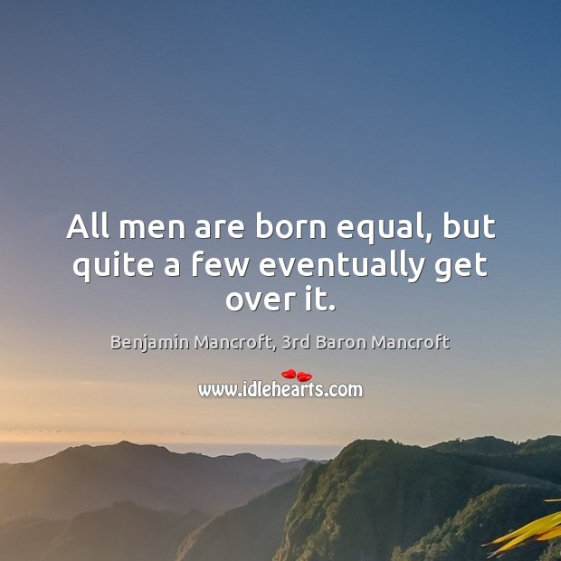 Image, All men are born equal, but quite a few eventually get over it.