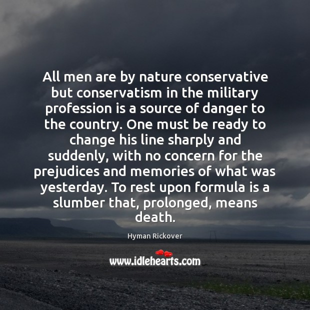 All men are by nature conservative but conservatism in the military profession Hyman Rickover Picture Quote