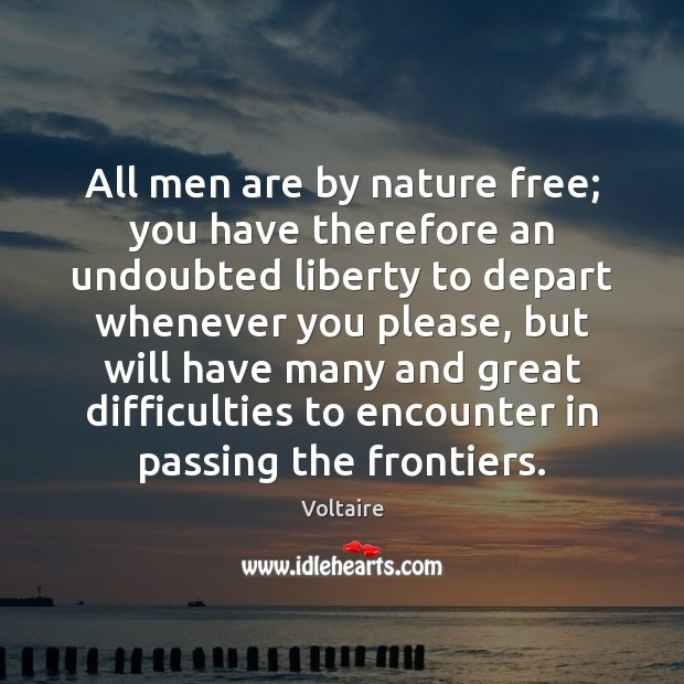 All men are by nature free; you have therefore an undoubted liberty Voltaire Picture Quote