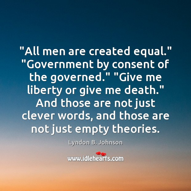 """All men are created equal."" ""Government by consent of the governed."" ""Give Clever Quotes Image"