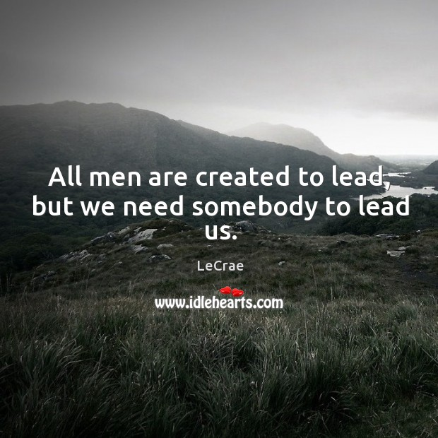 All men are created to lead, but we need somebody to lead us. Image