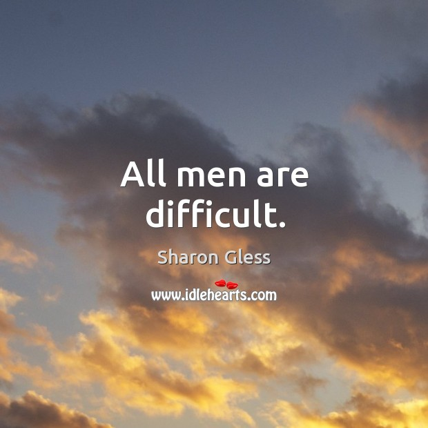 All men are difficult. Image