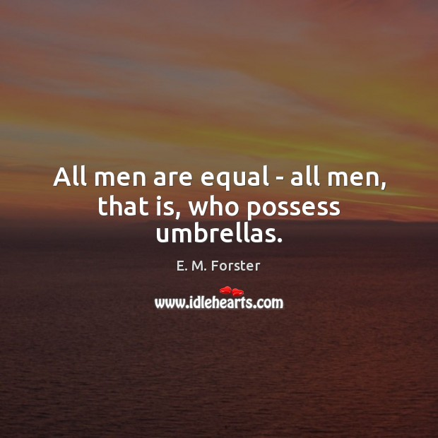 All men are equal – all men, that is, who possess umbrellas. E. M. Forster Picture Quote