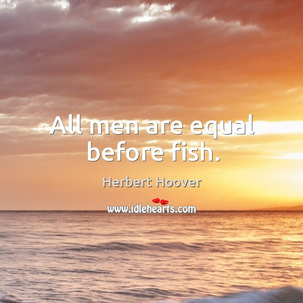 Image, All men are equal before fish.