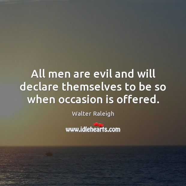 All men are evil and will declare themselves to be so when occasion is offered. Image