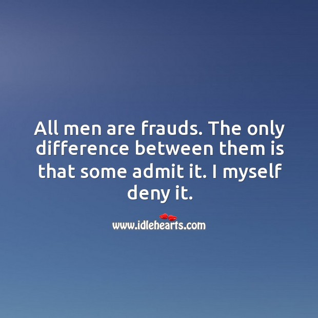 All men are frauds. The only difference between them is that some admit it. I myself deny it. Image