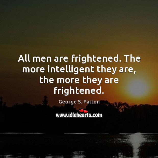All men are frightened. The more intelligent they are, the more they are frightened. George S. Patton Picture Quote