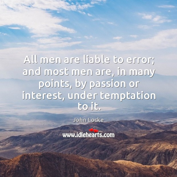 All men are liable to error; and most men are, in many points, by passion or interest, under temptation to it. Image
