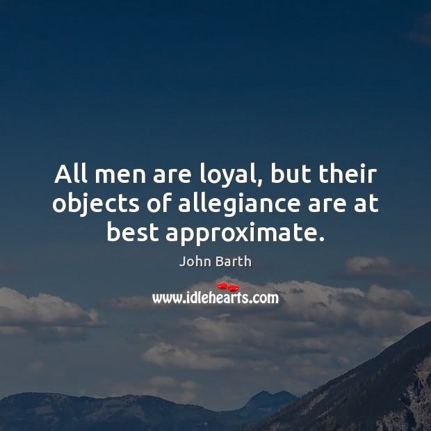 All men are loyal, but their objects of allegiance are at best approximate. John Barth Picture Quote