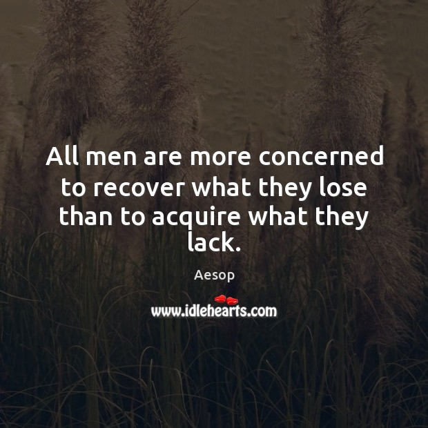 All men are more concerned to recover what they lose than to acquire what they lack. Aesop Picture Quote