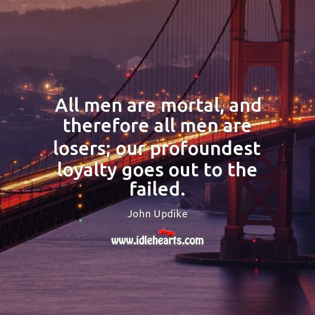 All men are mortal, and therefore all men are losers; our profoundest John Updike Picture Quote