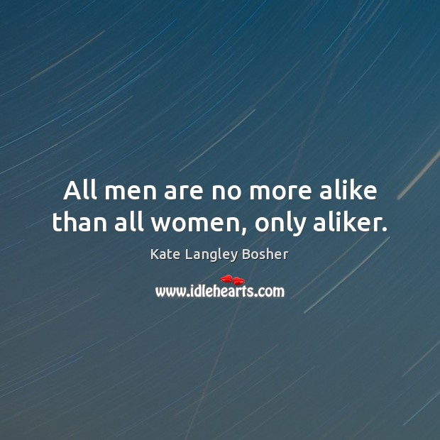 Image, All men are no more alike than all women, only aliker.