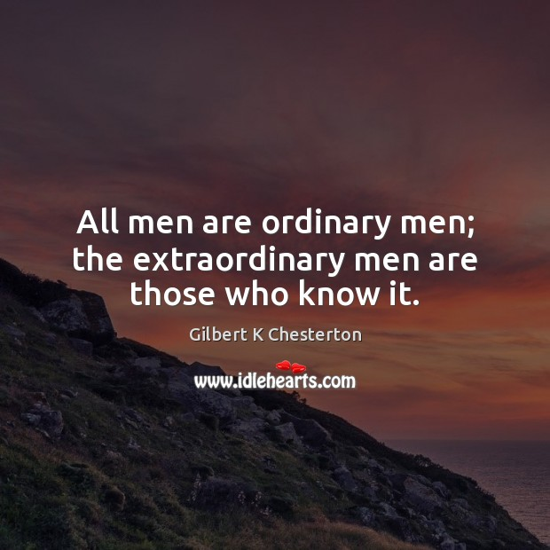 All men are ordinary men; the extraordinary men are those who know it. Image