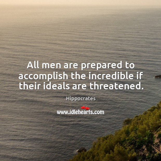 All men are prepared to accomplish the incredible if their ideals are threatened. Image