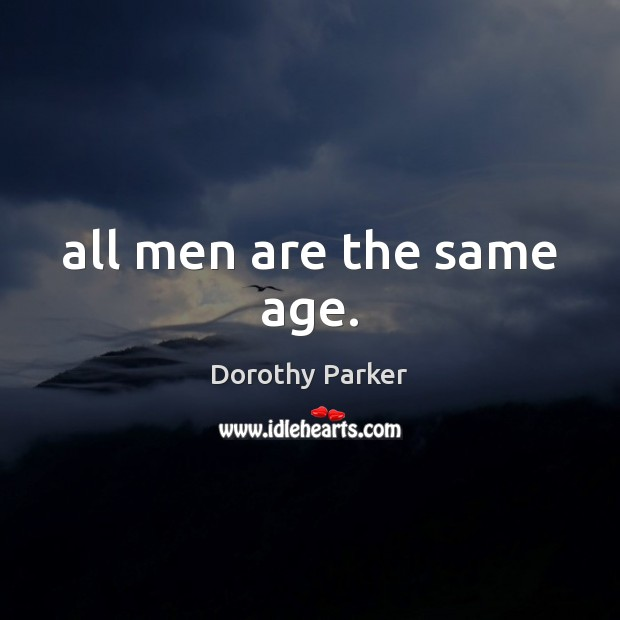 All men are the same age. Dorothy Parker Picture Quote