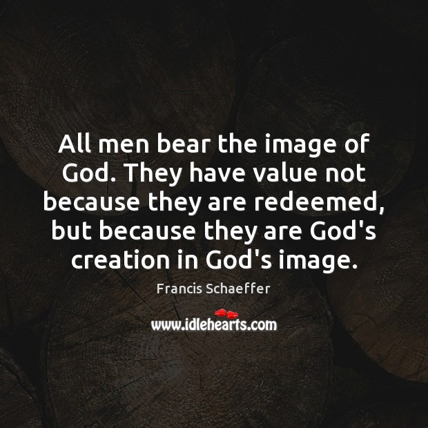 All men bear the image of God. They have value not because Francis Schaeffer Picture Quote
