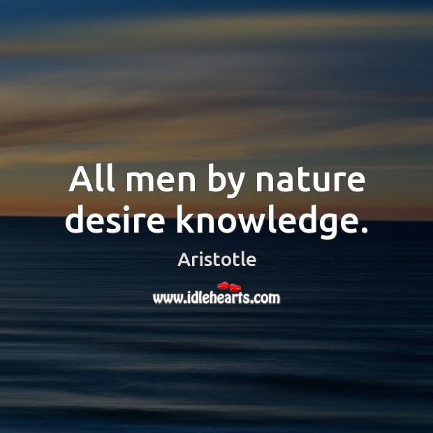 All men by nature desire knowledge. Aristotle Picture Quote