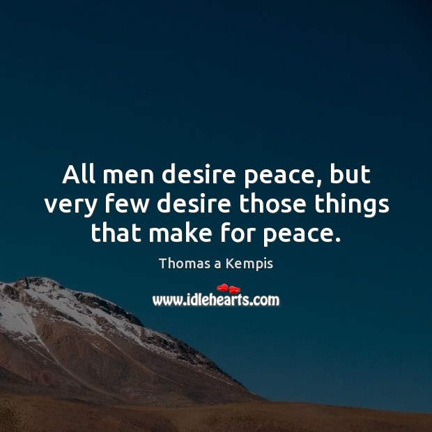All men desire peace, but very few desire those things that make for peace. Thomas a Kempis Picture Quote