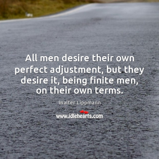 All men desire their own perfect adjustment, but they desire it, being Walter Lippmann Picture Quote