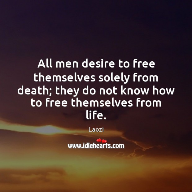 Image, All men desire to free themselves solely from death; they do not
