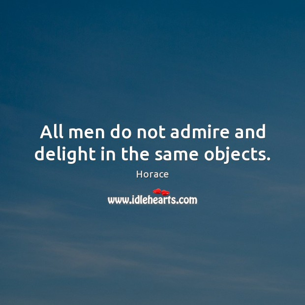 All men do not admire and delight in the same objects. Image