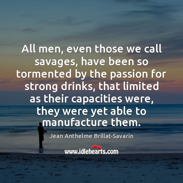 All men, even those we call savages, have been so tormented by Jean Anthelme Brillat-Savarin Picture Quote