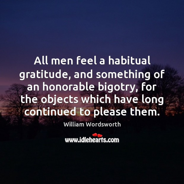 All men feel a habitual gratitude, and something of an honorable bigotry, William Wordsworth Picture Quote