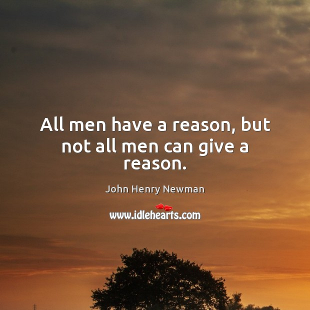 All men have a reason, but not all men can give a reason. John Henry Newman Picture Quote