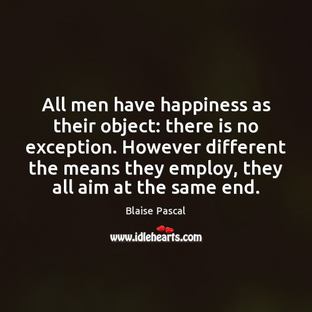 All men have happiness as their object: there is no exception. However Image