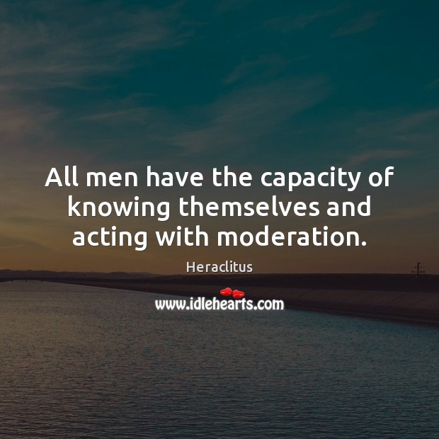 All men have the capacity of knowing themselves and acting with moderation. Image
