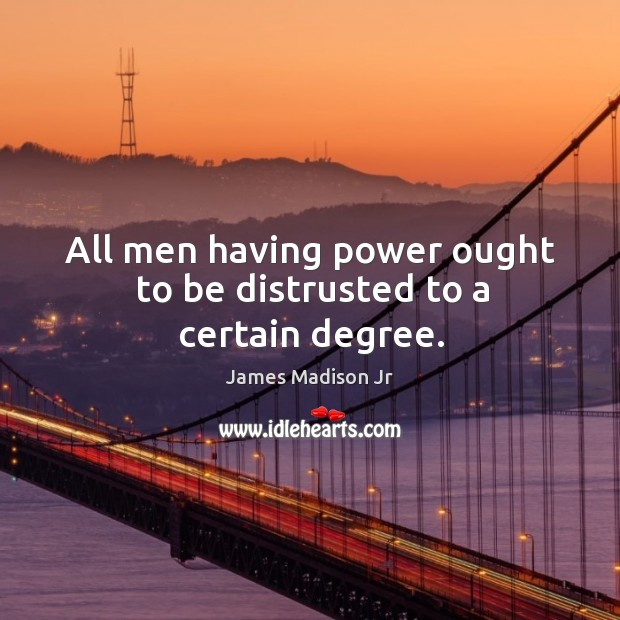 All men having power ought to be distrusted to a certain degree. James Madison Jr Picture Quote