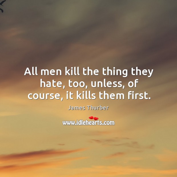 Image, All men kill the thing they hate, too, unless, of course, it kills them first.