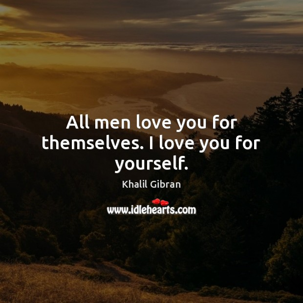 All men love you for themselves. I love you for yourself. Khalil Gibran Picture Quote
