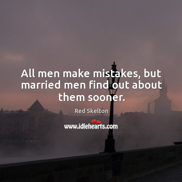All men make mistakes, but married men find out about them sooner. Image