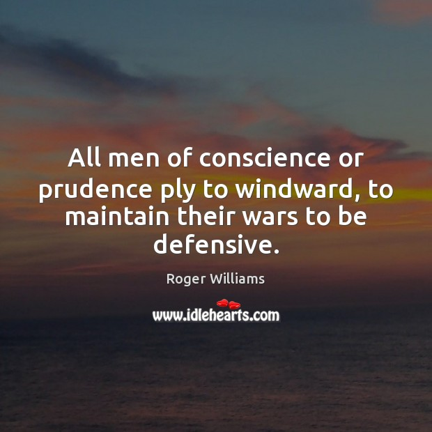 All men of conscience or prudence ply to windward, to maintain their wars to be defensive. Image