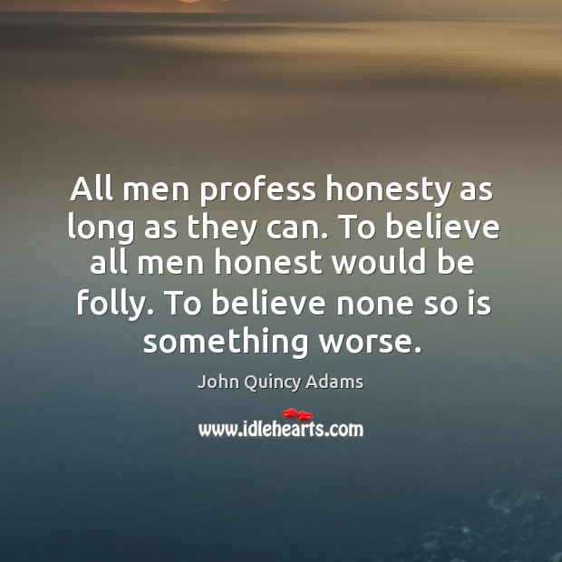 All men profess honesty as long as they can. To believe all men honest would be folly. Image