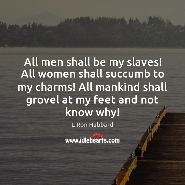 All men shall be my slaves! All women shall succumb to my Image