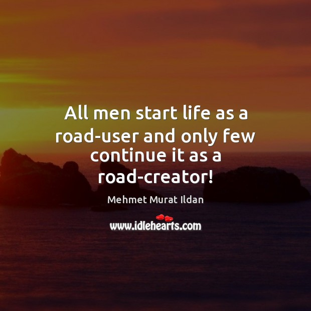 All men start life as a road-user and only few continue it as a road-creator! Image