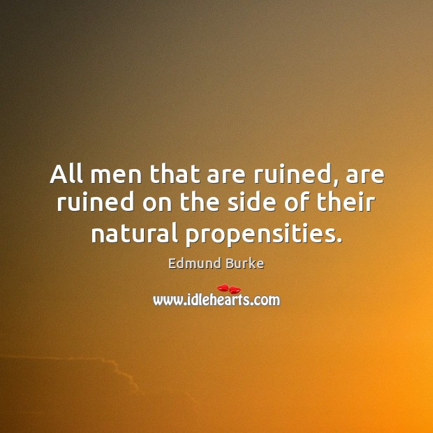 Image, All men that are ruined, are ruined on the side of their natural propensities.