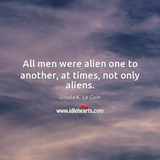 All men were alien one to another, at times, not only aliens. Image
