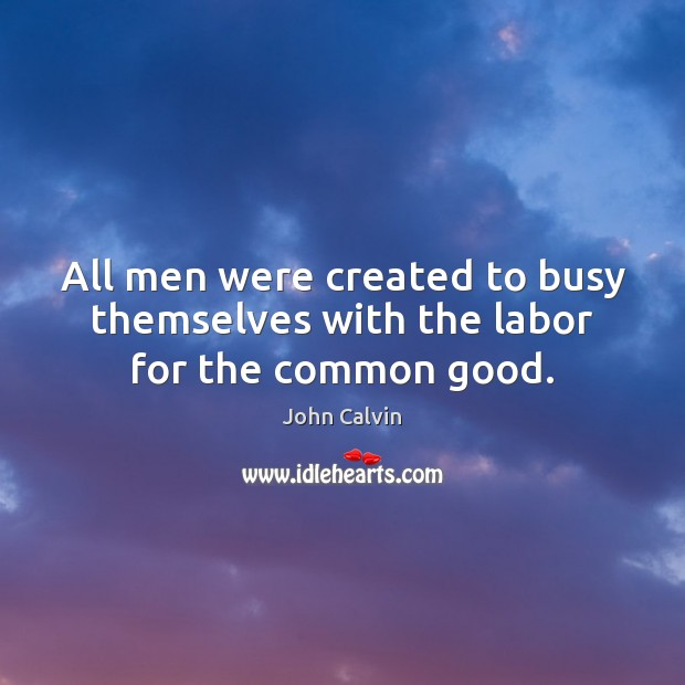 All men were created to busy themselves with the labor for the common good. Image
