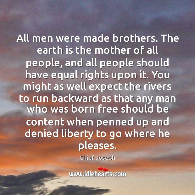 All men were made brothers. The earth is the mother of all Chief Joseph Picture Quote