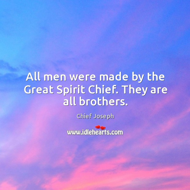 All men were made by the great spirit chief. They are all brothers. Chief Joseph Picture Quote