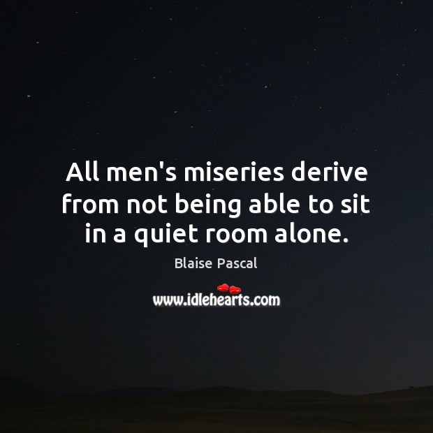 All men's miseries derive from not being able to sit in a quiet room alone. Blaise Pascal Picture Quote