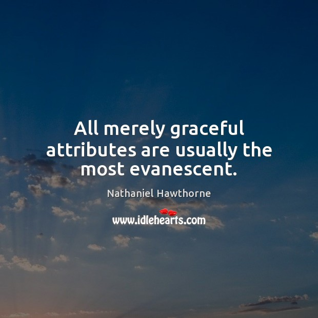 All merely graceful attributes are usually the most evanescent. Nathaniel Hawthorne Picture Quote