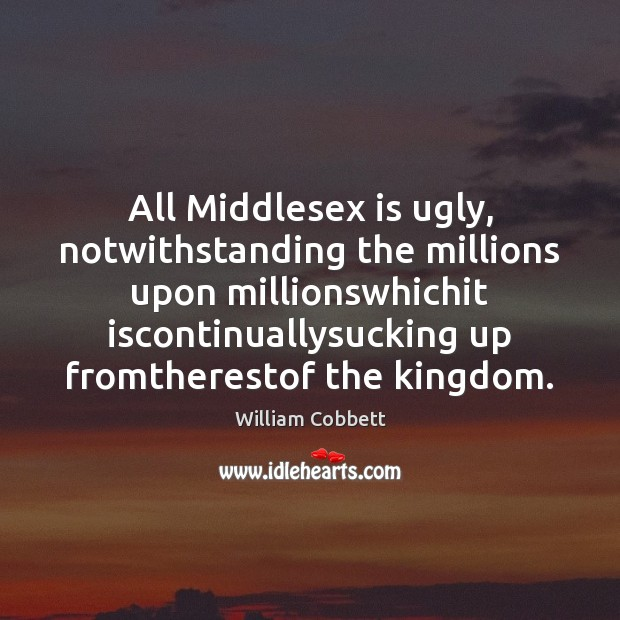 All Middlesex is ugly, notwithstanding the millions upon millionswhichit iscontinuallysucking up fromtherestof William Cobbett Picture Quote