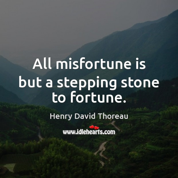 All misfortune is but a stepping stone to fortune. Henry David Thoreau Picture Quote