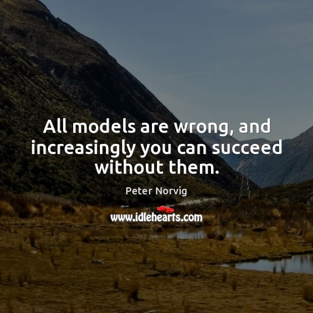 All models are wrong, and increasingly you can succeed without them. Image