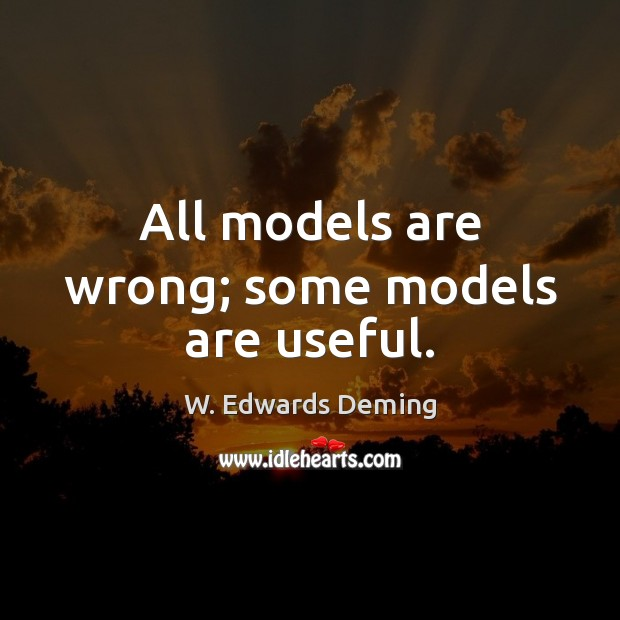 All models are wrong; some models are useful. W. Edwards Deming Picture Quote